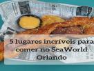 5 lugares incríveis para comer no SeaWorld Orlando