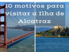 10 Motivos para Visitar a Ilha de Alcatraz